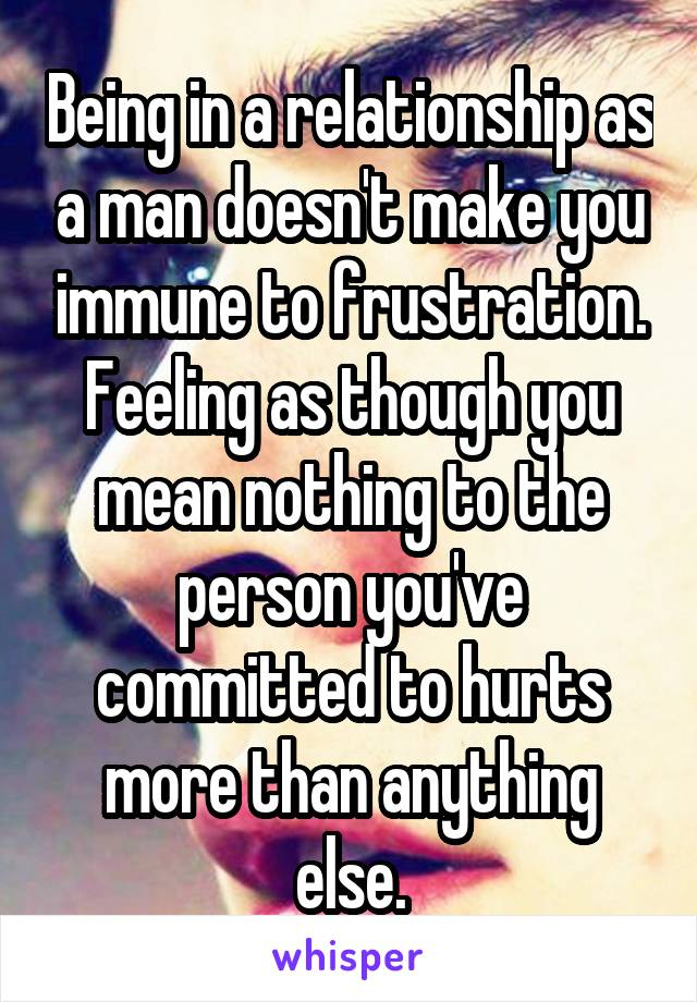 Being in a relationship as a man doesn't make you immune to frustration. Feeling as though you mean nothing to the person you've committed to hurts more than anything else.