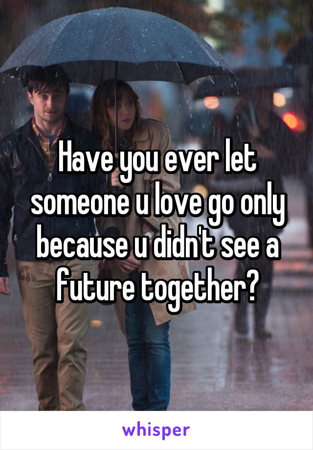 Have you ever let someone u love go only because u didn't see a future together?