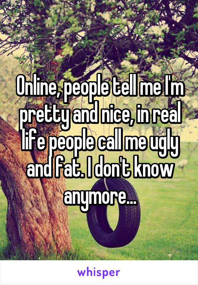 Online, people tell me I'm pretty and nice, in real life people call me ugly and fat. I don't know anymore...