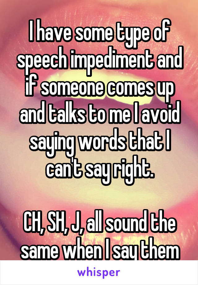 I have some type of speech impediment and if someone comes up and talks to me I avoid saying words that I can't say right.  CH, SH, J, all sound the same when I say them