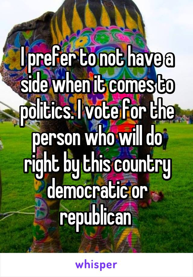 I prefer to not have a side when it comes to politics. I vote for the person who will do right by this country democratic or republican