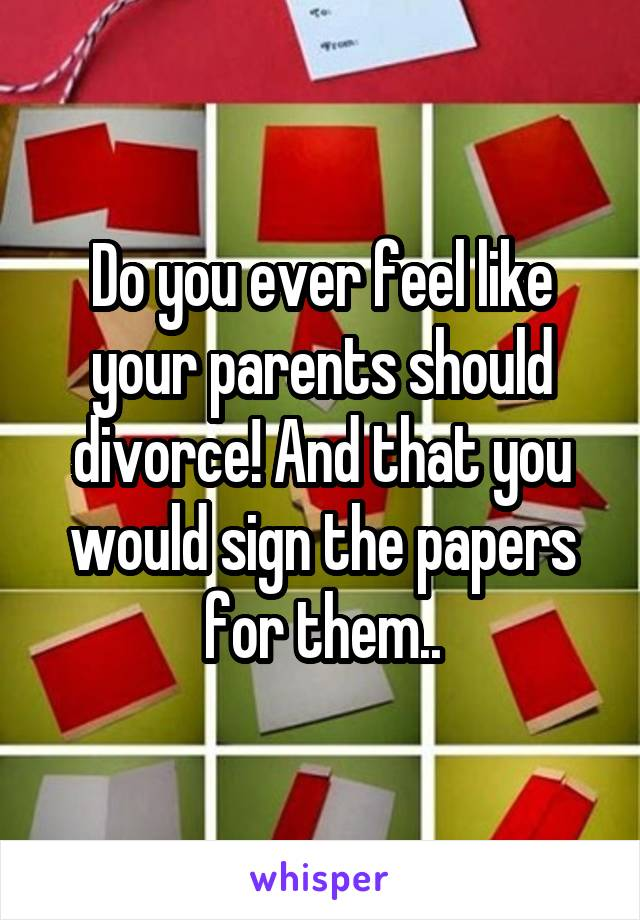Do you ever feel like your parents should divorce! And that you would sign the papers for them..