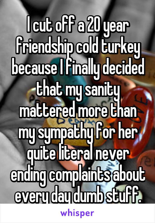I cut off a 20 year friendship cold turkey because I finally decided that my sanity mattered more than my sympathy for her quite literal never ending complaints about every day dumb stuff.