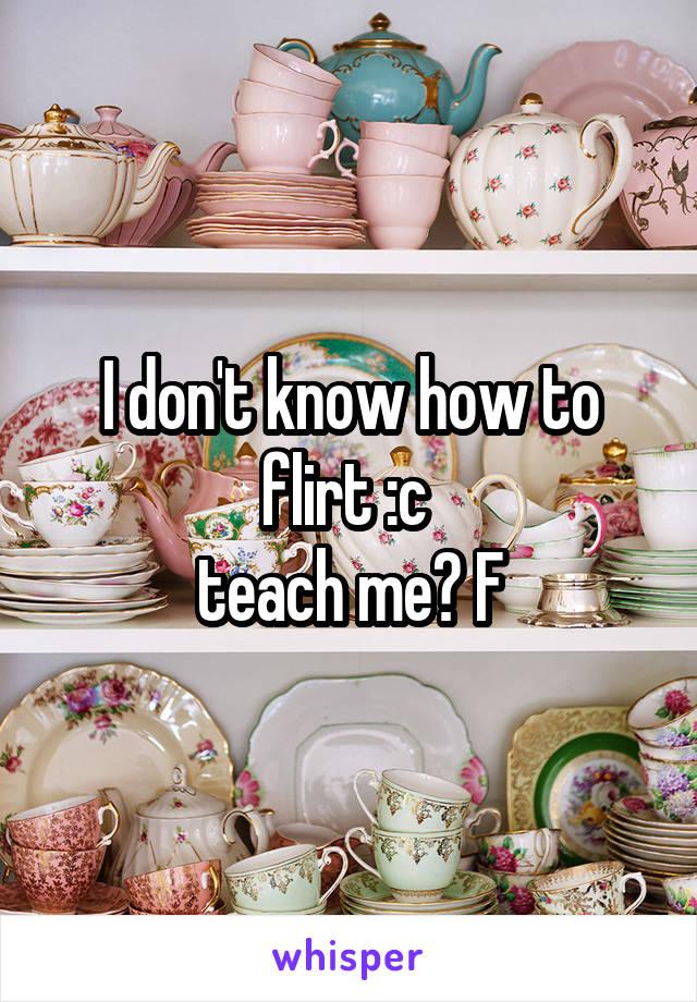 I don't know how to flirt :c  teach me? F