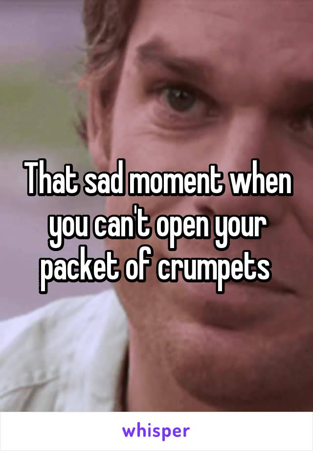 That sad moment when you can't open your packet of crumpets