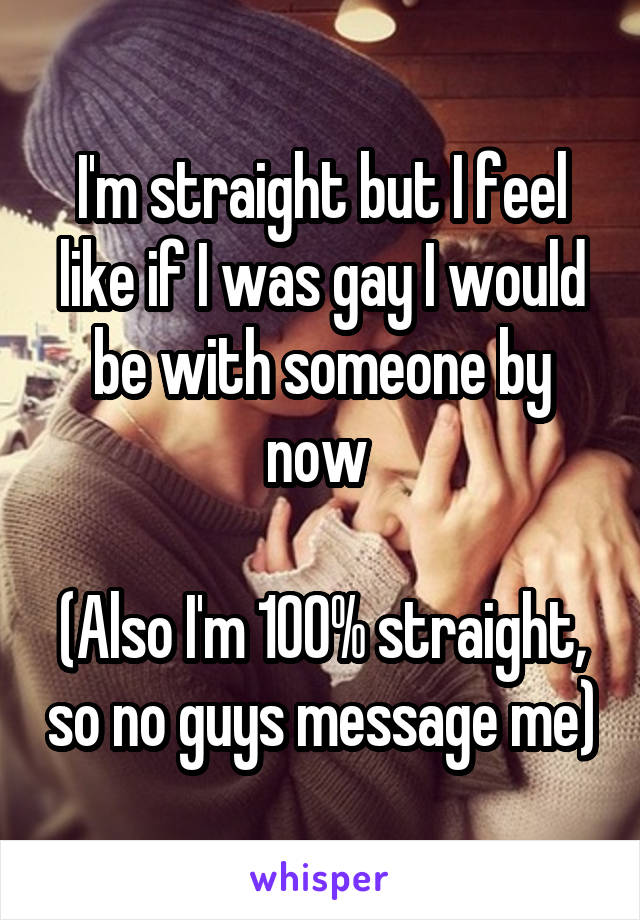 I'm straight but I feel like if I was gay I would be with someone by now   (Also I'm 100% straight, so no guys message me)