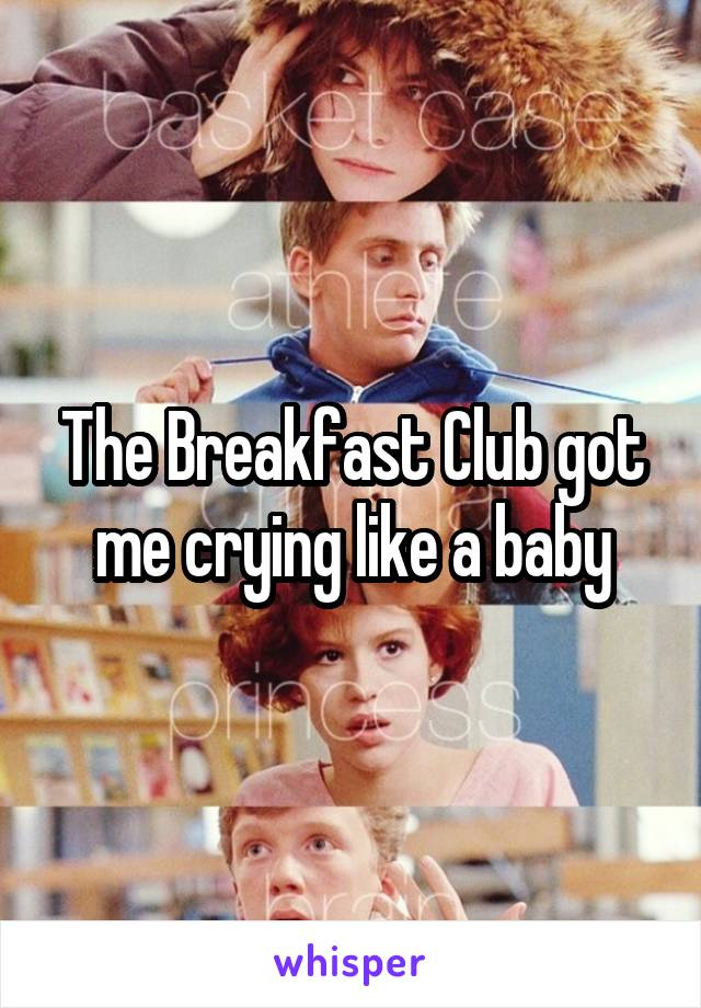 The Breakfast Club got me crying like a baby
