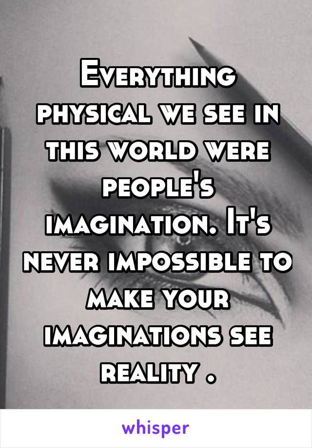 Everything physical we see in this world were people's imagination. It's never impossible to make your imaginations see reality .