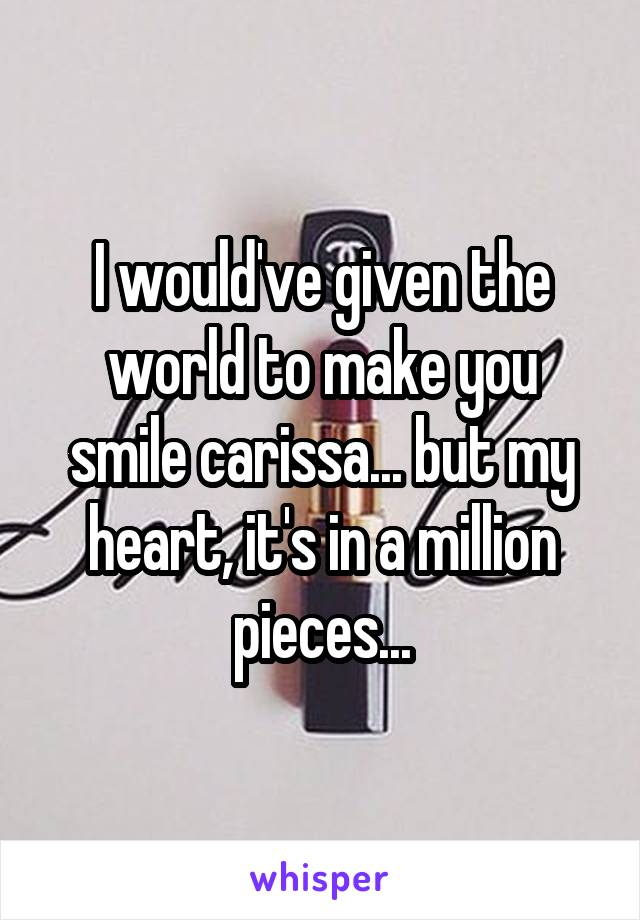 I would've given the world to make you smile carissa... but my heart, it's in a million pieces...
