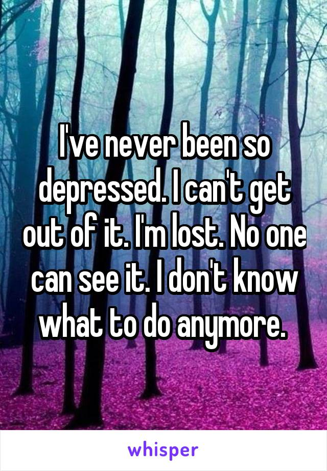 I've never been so depressed. I can't get out of it. I'm lost. No one can see it. I don't know what to do anymore.