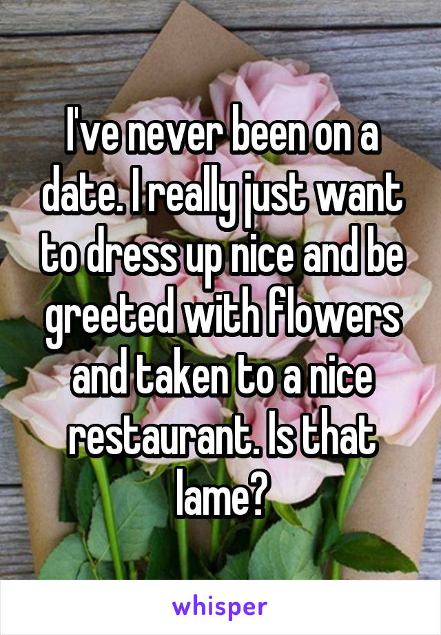 I've never been on a date. I really just want to dress up nice and be greeted with flowers and taken to a nice restaurant. Is that lame?