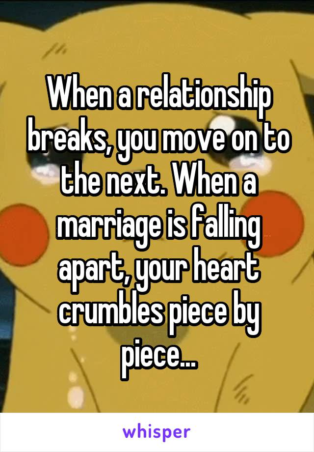 When a relationship breaks, you move on to the next. When a marriage is falling apart, your heart crumbles piece by piece...