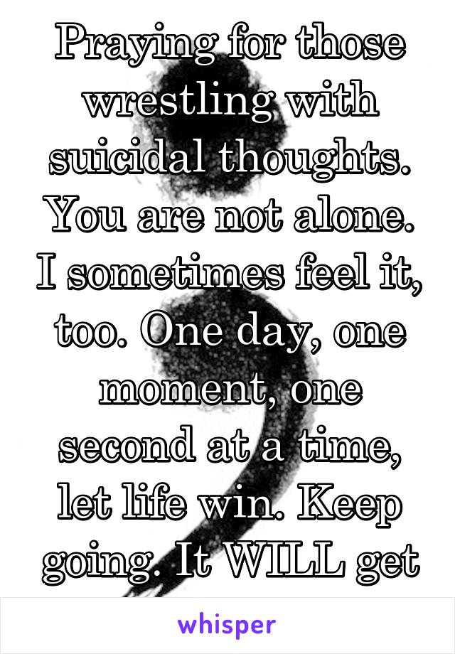 Praying for those wrestling with suicidal thoughts. You are not alone. I sometimes feel it, too. One day, one moment, one second at a time, let life win. Keep going. It WILL get better. #WeWin