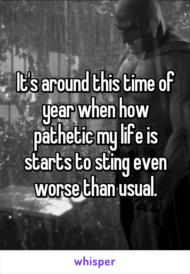It's around this time of year when how pathetic my life is starts to sting even worse than usual.