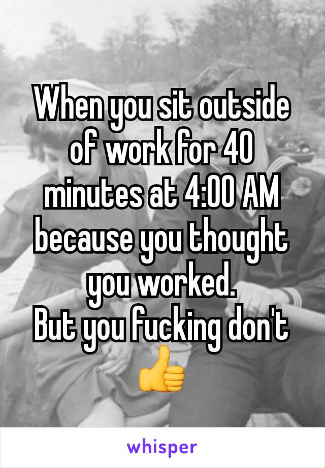 When you sit outside of work for 40 minutes at 4:00 AM because you thought you worked. But you fucking don't 👍