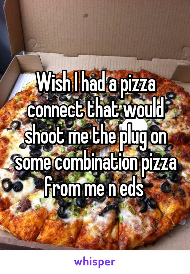 Wish I had a pizza connect that would shoot me the plug on some combination pizza from me n eds