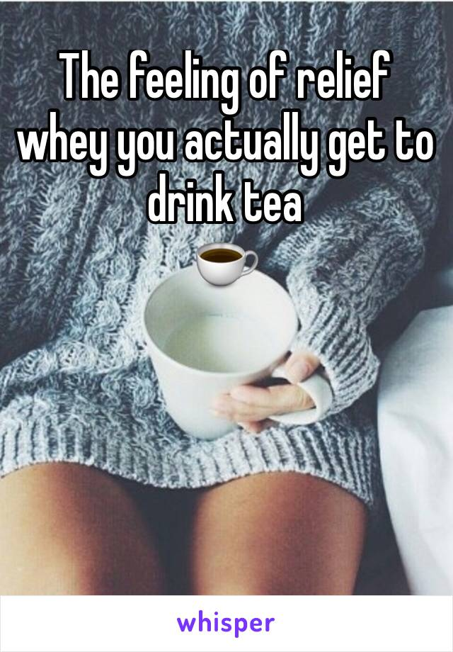 The feeling of relief whey you actually get to drink tea  ☕️