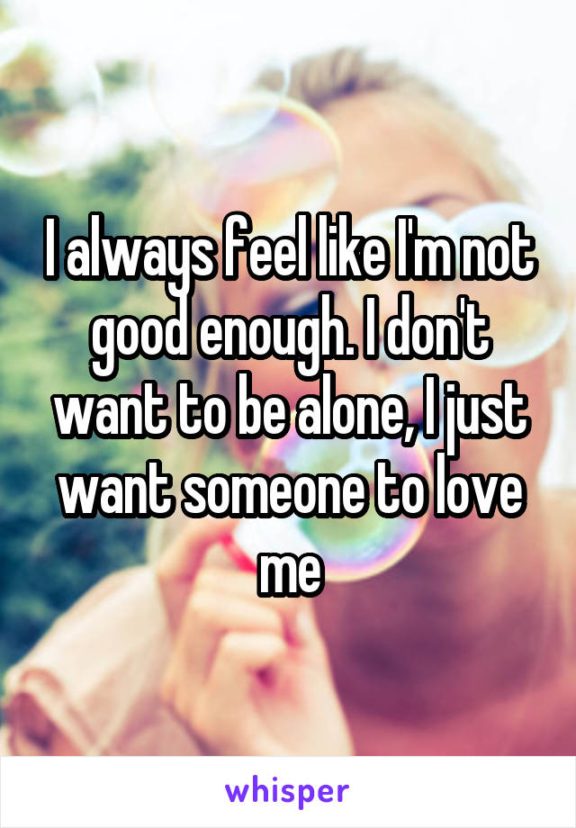 I always feel like I'm not good enough. I don't want to be alone, I just want someone to love me