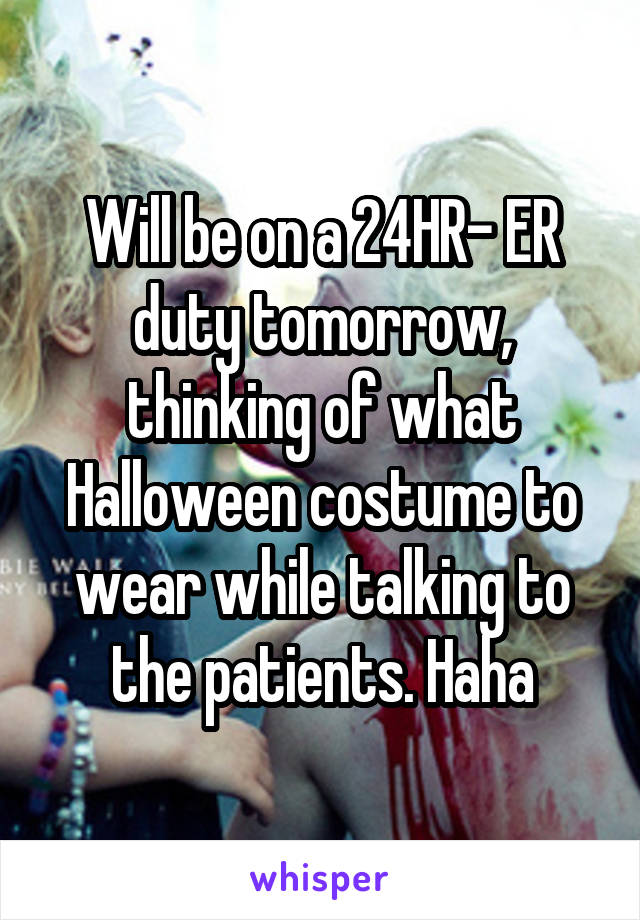 Will be on a 24HR- ER duty tomorrow, thinking of what Halloween costume to wear while talking to the patients. Haha