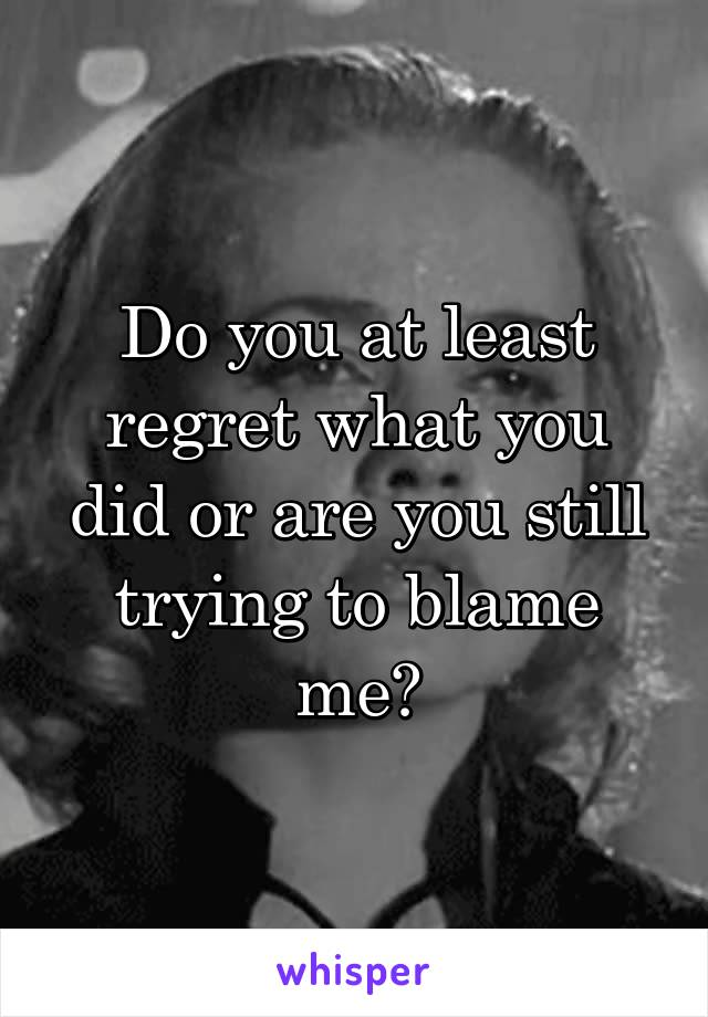 Do you at least regret what you did or are you still trying to blame me?
