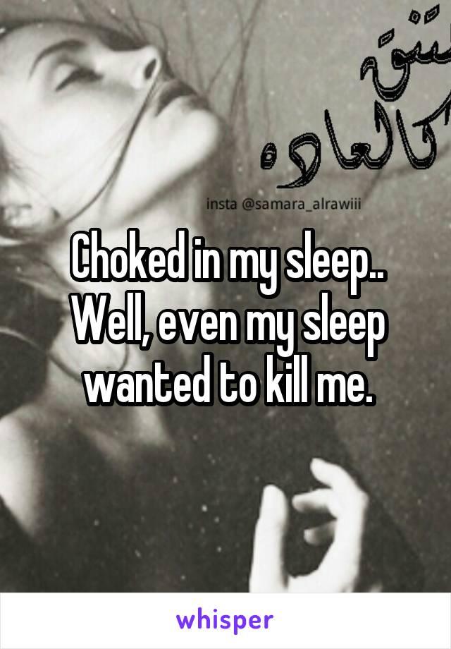 Choked in my sleep.. Well, even my sleep wanted to kill me.