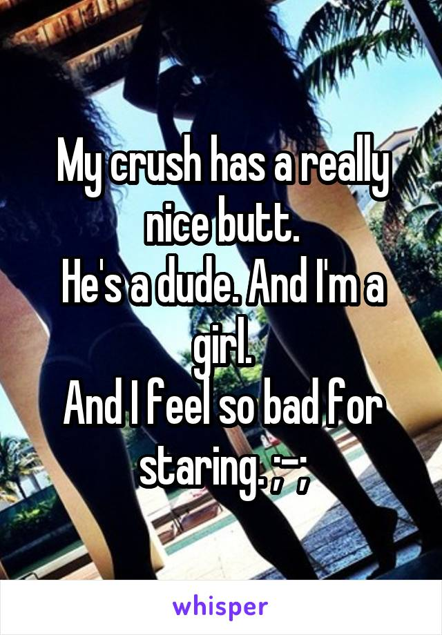 My crush has a really nice butt. He's a dude. And I'm a girl. And I feel so bad for staring. ;-;