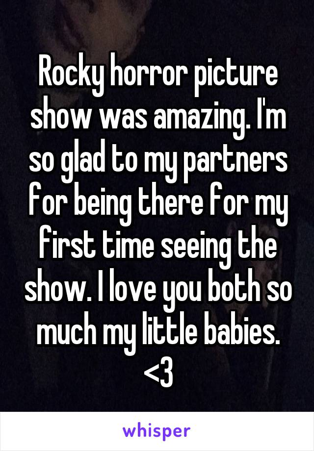 Rocky horror picture show was amazing. I'm so glad to my partners for being there for my first time seeing the show. I love you both so much my little babies. <3