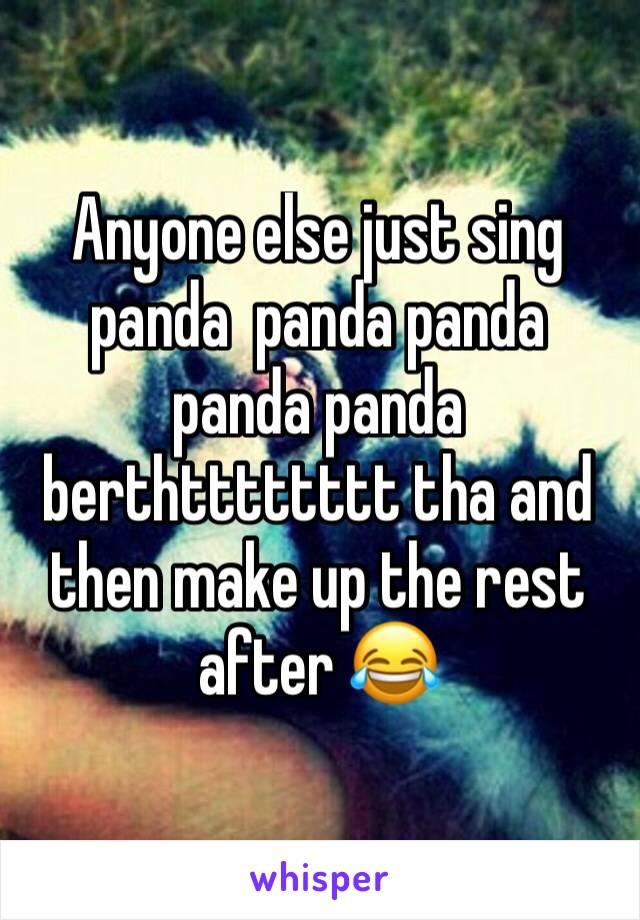 Anyone else just sing panda  panda panda panda panda berthtttttttt tha and then make up the rest after 😂