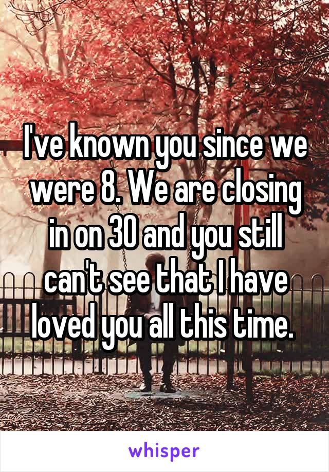 I've known you since we were 8. We are closing in on 30 and you still can't see that I have loved you all this time.