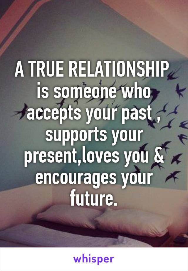 A TRUE RELATIONSHIP  is someone who accepts your past , supports your present,loves you & encourages your future.