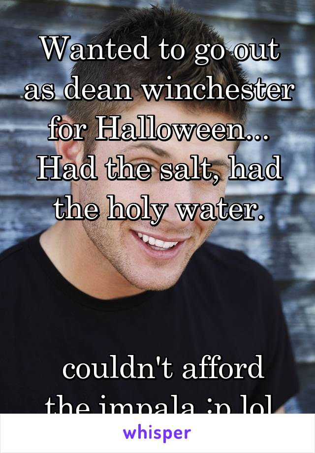 Wanted to go out as dean winchester for Halloween... Had the salt, had the holy water.     couldn't afford the impala :p lol