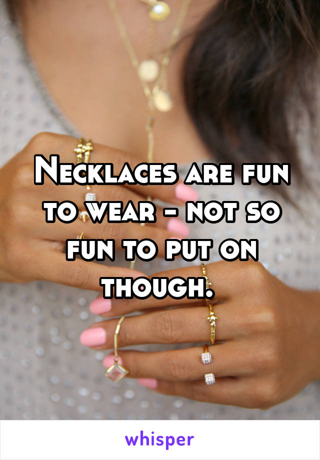 Necklaces are fun to wear - not so fun to put on though.