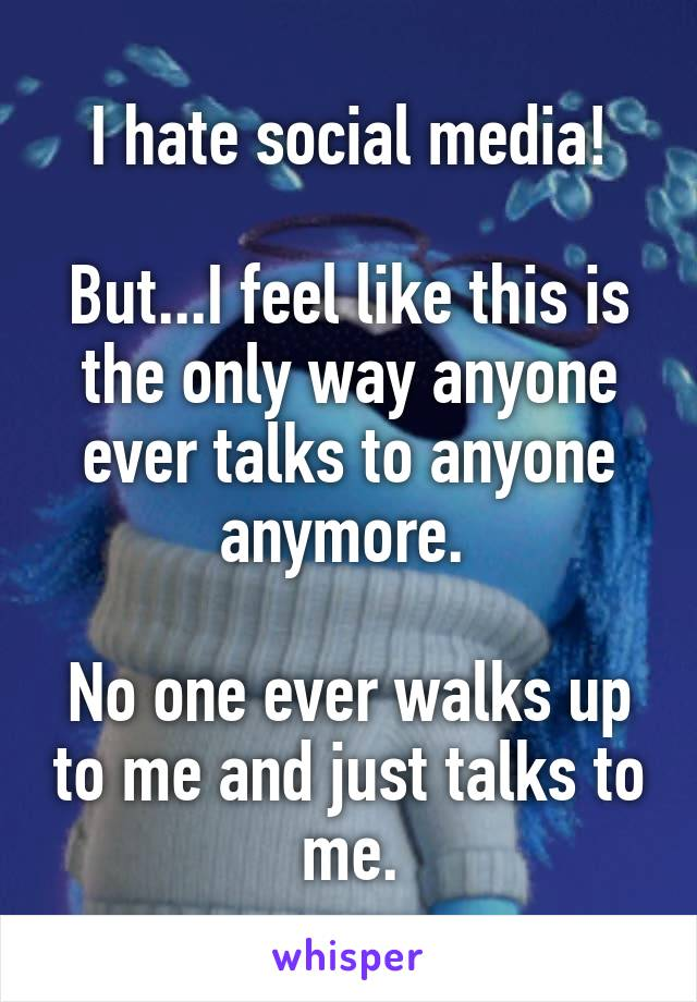 I hate social media!  But...I feel like this is the only way anyone ever talks to anyone anymore.   No one ever walks up to me and just talks to me.