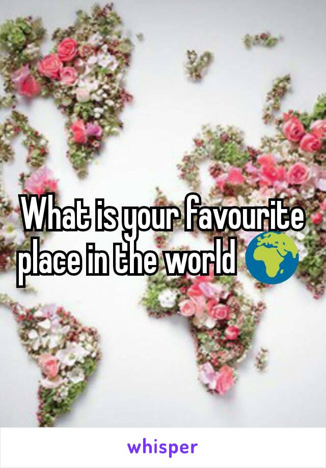 What is your favourite place in the world 🌍
