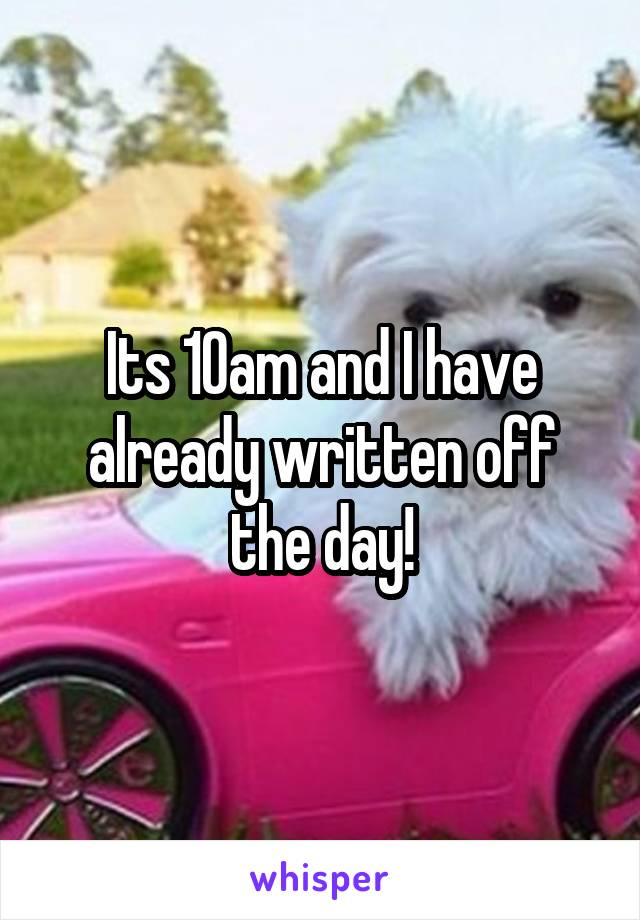 Its 10am and I have already written off the day!