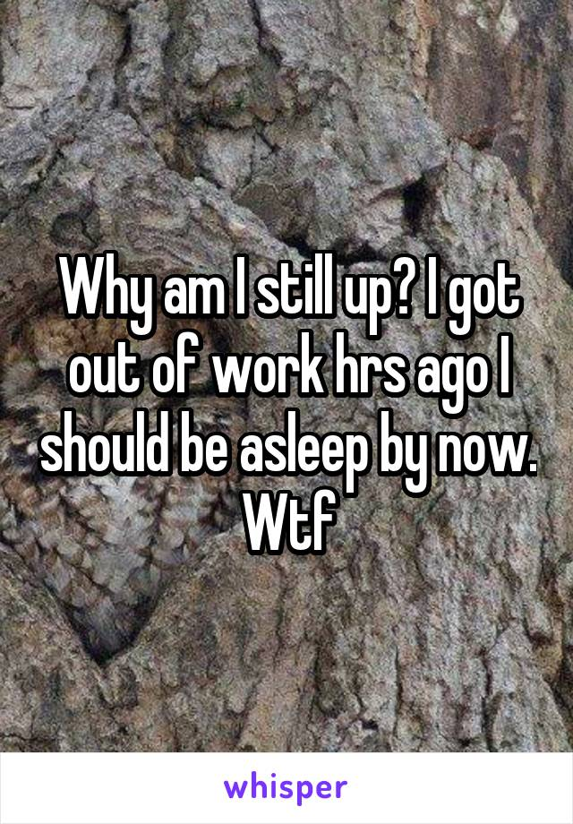 Why am I still up? I got out of work hrs ago I should be asleep by now. Wtf