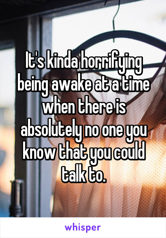 It's kinda horrifying being awake at a time when there is absolutely no one you know that you could talk to.