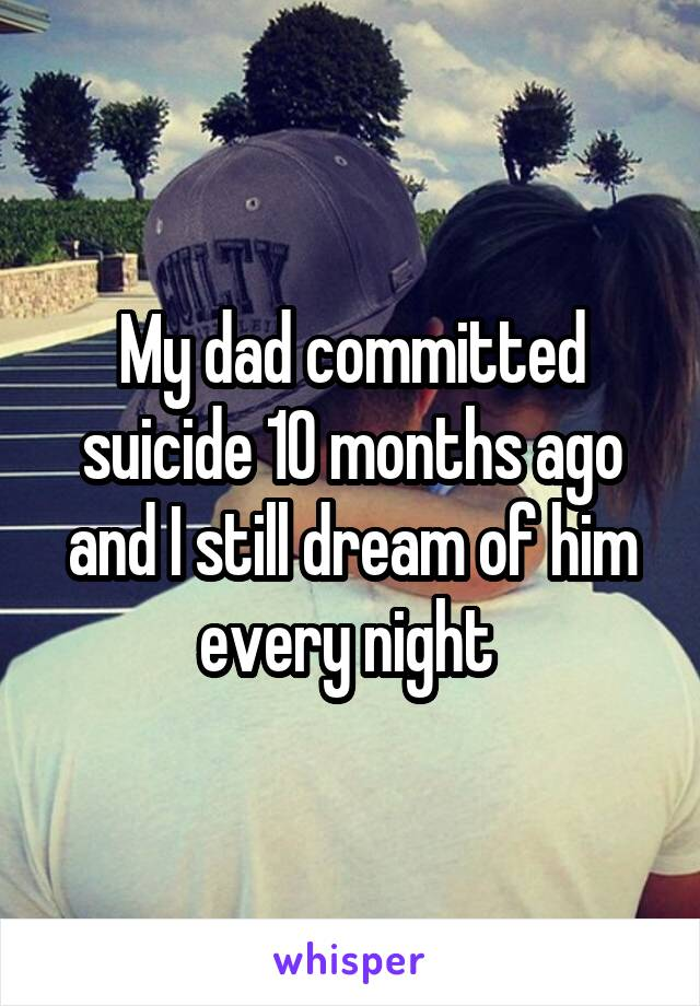 My dad committed suicide 10 months ago and I still dream of him every night