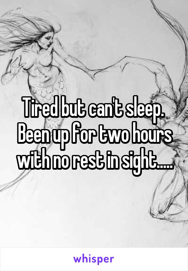 Tired but can't sleep.  Been up for two hours with no rest in sight.....
