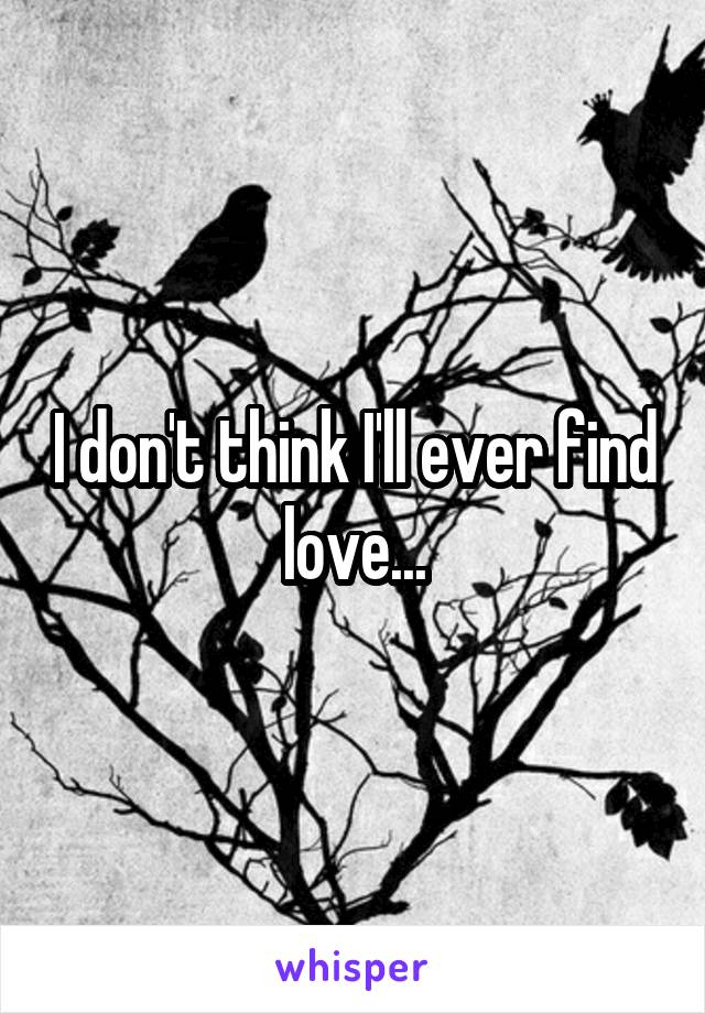 I don't think I'll ever find love...