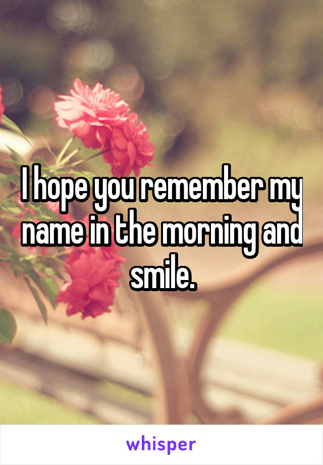 I hope you remember my name in the morning and smile.