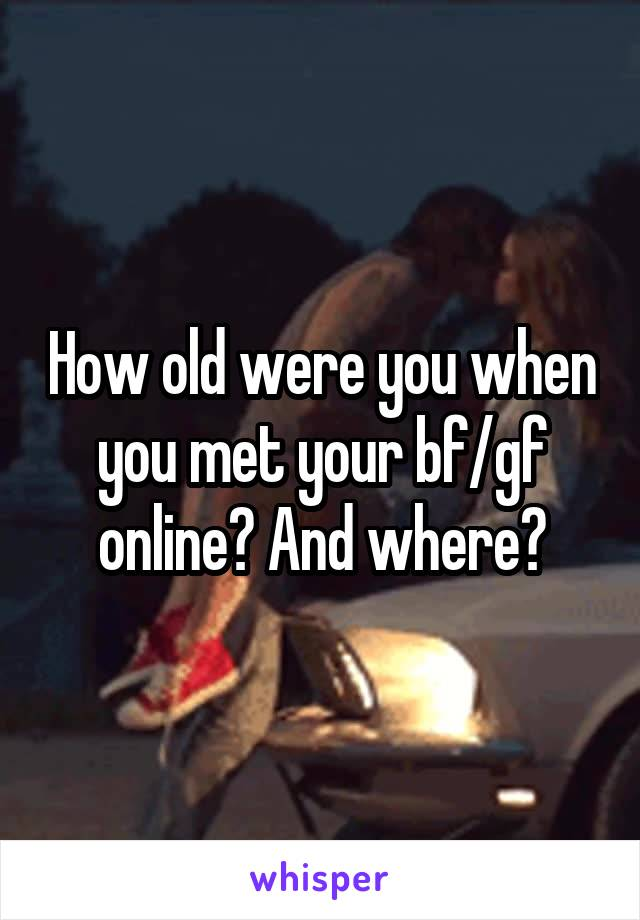 How old were you when you met your bf/gf online? And where?