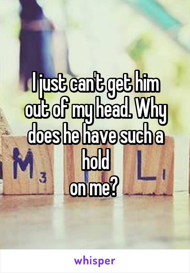 I just can't get him out of my head. Why does he have such a hold on me?
