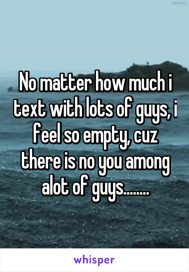 No matter how much i text with lots of guys, i feel so empty, cuz there is no you among alot of guys........