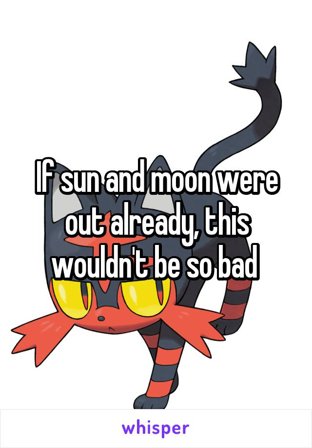 If sun and moon were out already, this wouldn't be so bad
