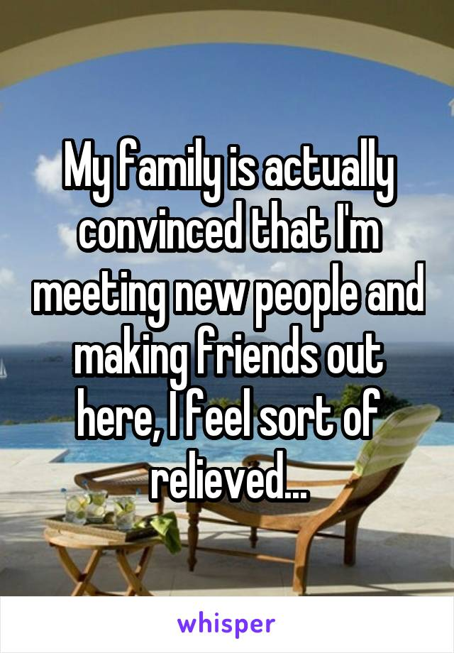 My family is actually convinced that I'm meeting new people and making friends out here, I feel sort of relieved...