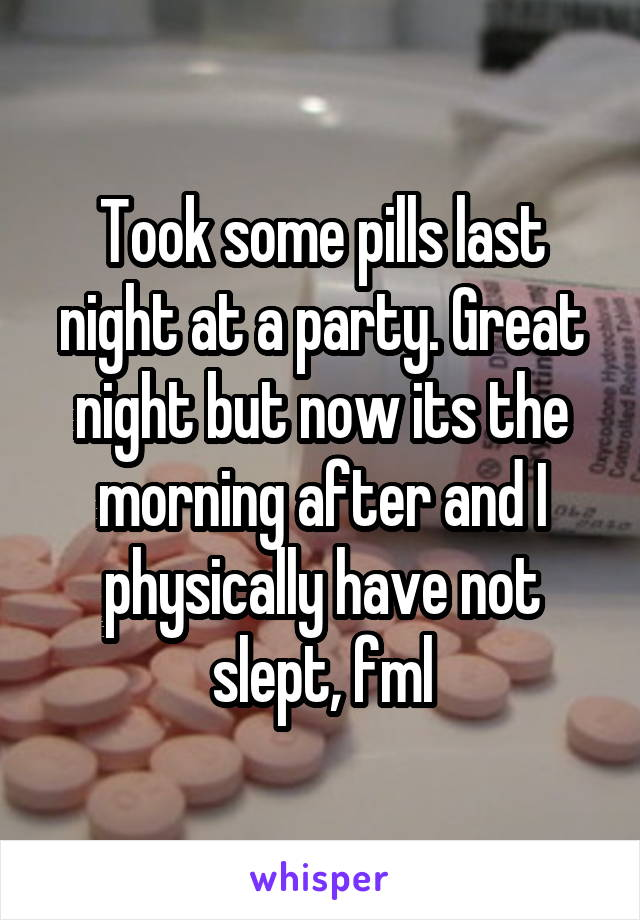 Took some pills last night at a party. Great night but now its the morning after and I physically have not slept, fml