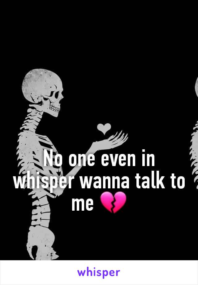 No one even in whisper wanna talk to me 💔