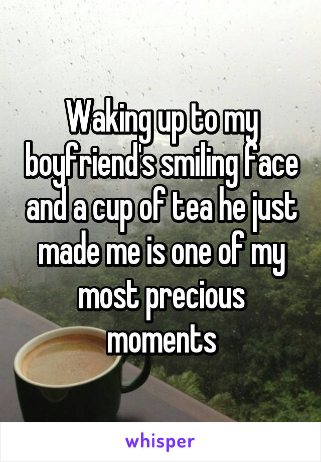 Waking up to my boyfriend's smiling face and a cup of tea he just made me is one of my most precious moments