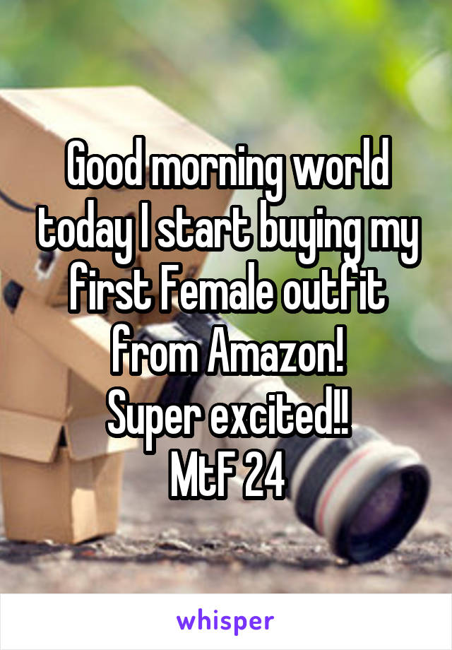 Good morning world today I start buying my first Female outfit from Amazon! Super excited!! MtF 24